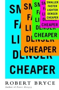 Smaller Faster Lighter Denser Cheaper by Robert Bryce